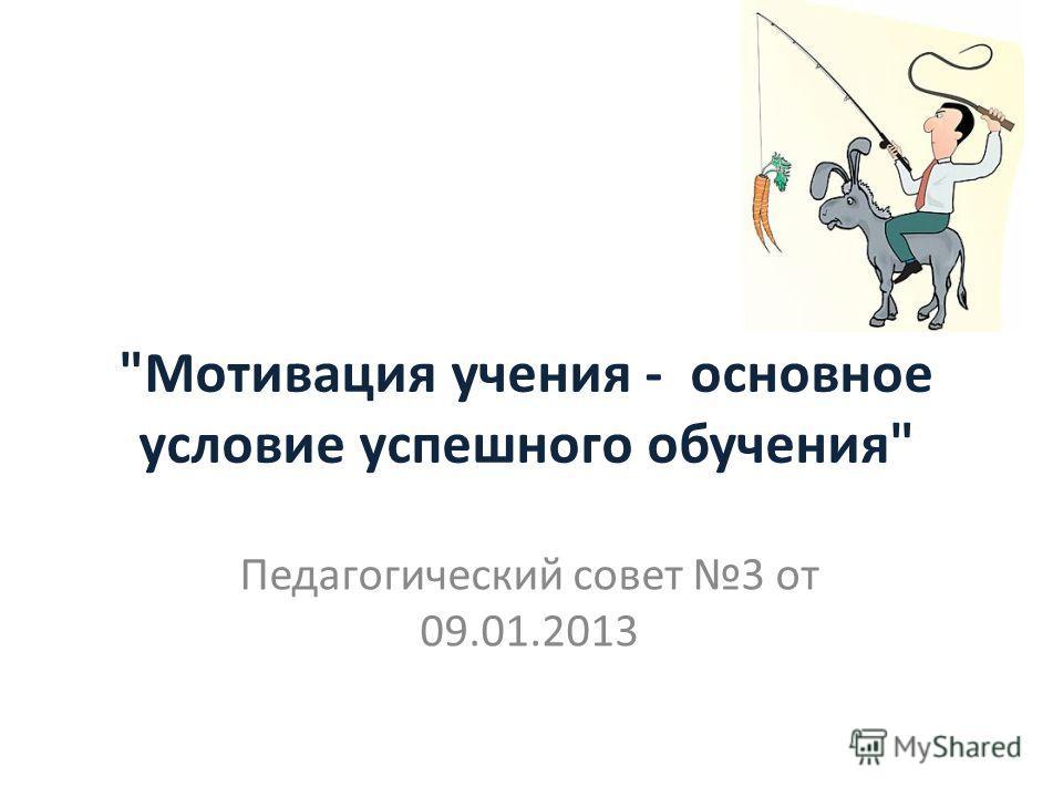Мотивация учения - основное условие успешного обучения Педагогический совет 3 от 09.01.2013