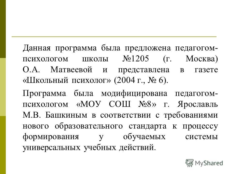 Данная программа была предложена педагогом- психологом школы 1205 (г. Москва) О.А. Матвеевой и представлена в газете «Школьный психолог» (2004 г., 6). Программа была модифицирована педагогом- психологом «МОУ СОШ 8» г. Ярославль М.В. Башкиным в соотве