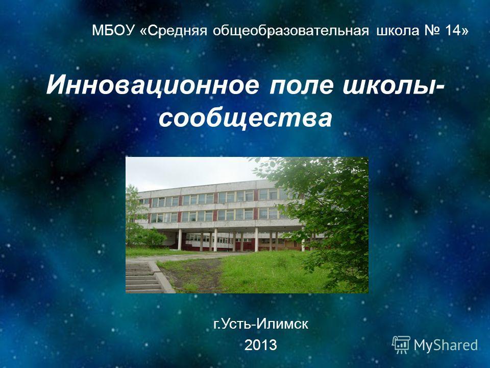 Инновационное поле школы- сообщества МБОУ «Средняя общеобразовательная школа 14» г.Усть-Илимск 2013