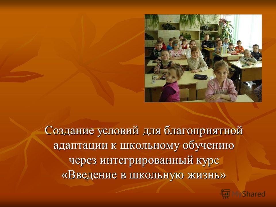 Создание условий для благоприятной адаптации к школьному обучению через интегрированный курс «Введение в школьную жизнь»