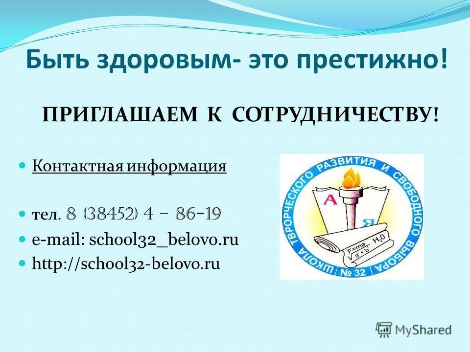 Быть здоровым- это престижно! ПРИГЛАШАЕМ К СОТРУДНИЧЕСТВУ! Контактная информация тел. 8 (38452) 4 – 86-19 e-mail: school32_belovo.ru http://school32-belovo.ru