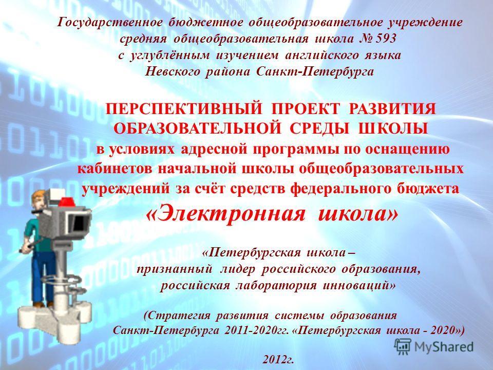 Государственное бюджетное общеобразовательное учреждение средняя общеобразовательная школа 593 с углублённым изучением английского языка Невского района Санкт-Петербурга ПЕРСПЕКТИВНЫЙ ПРОЕКТ РАЗВИТИЯ ОБРАЗОВАТЕЛЬНОЙ СРЕДЫ ШКОЛЫ в условиях адресной пр