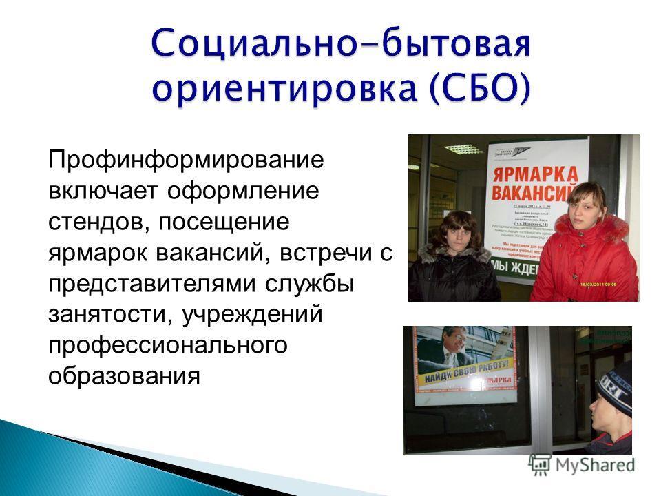 Социально-бытовая ориентировка (СБО) Профинформирование включает оформление стендов, посещение ярмарок вакансий, встречи с представителями службы занятости, учреждений профессионального образования