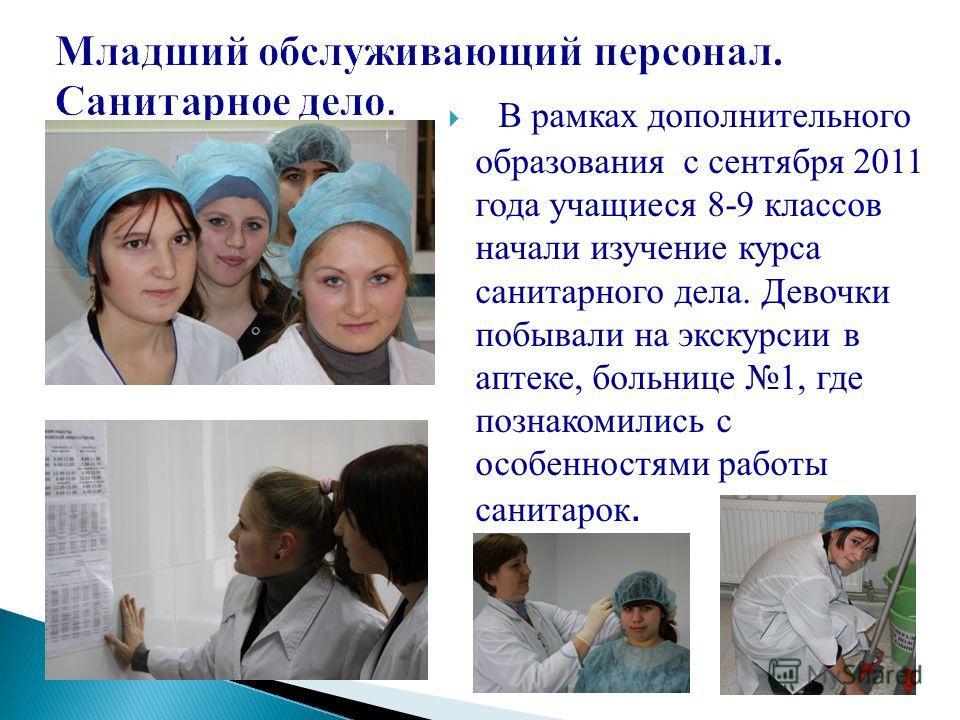 В рамках дополнительного образования с сентября 2011 года учащиеся 8-9 классов начали изучение курса санитарного дела. Девочки побывали на экскурсии в аптеке, больнице 1, где познакомились с особенностями работы санитарок.
