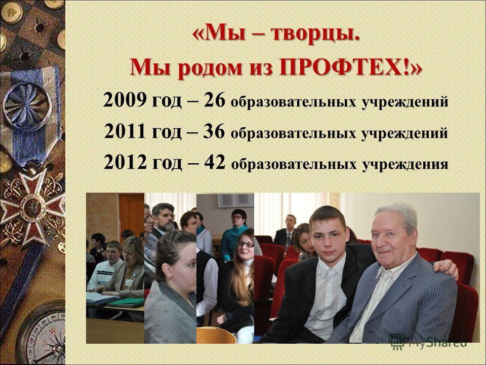 « Мы – творцы. Мы родом из ПРОФТЕХ !» 2009 год – 26 образовательных учреждений 2011 год – 36 образовательных учреждений 2012 год – 42 образовательных учреждения
