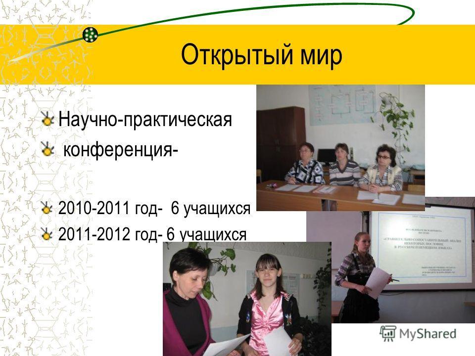 Открытый мир Научно-практическая конференция- 2010-2011 год- 6 учащихся 2011-2012 год- 6 учащихся