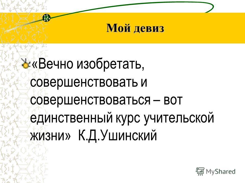 Мой девиз «Вечно изобретать, совершенствовать и совершенствоваться – вот единственный курс учительской жизни» К.Д.Ушинский