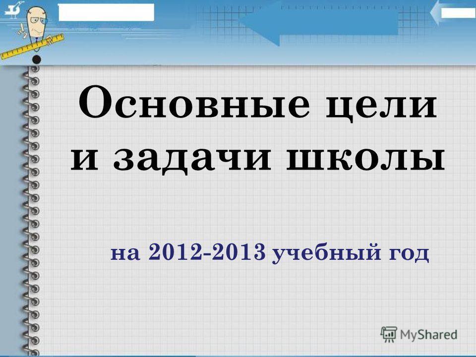 Основные цели и задачи школы на 2012-2013 учебный год