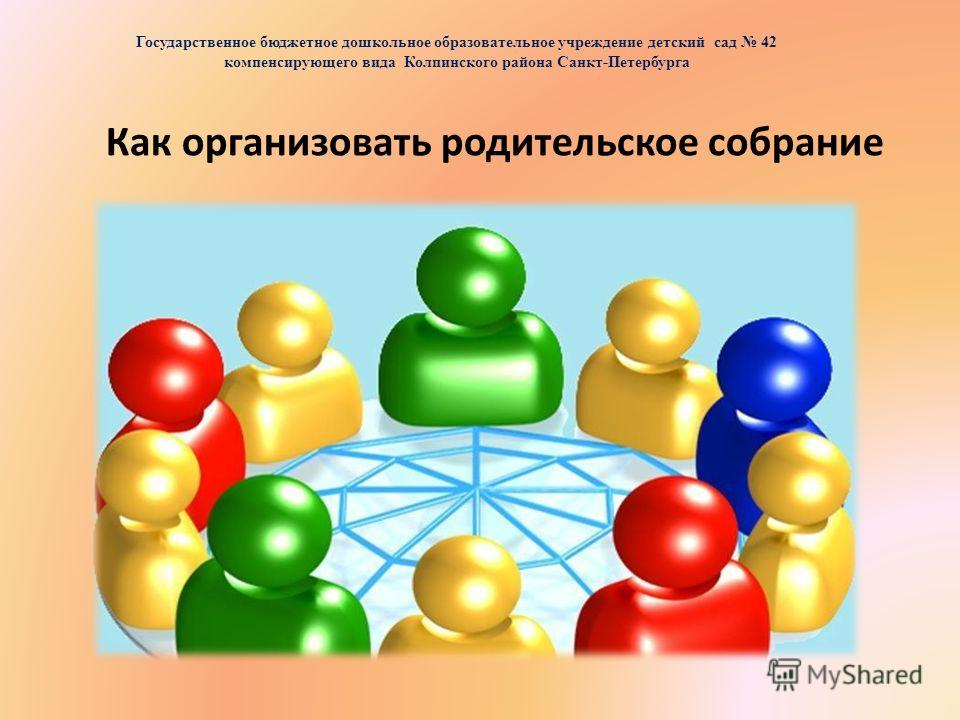 Как организовать родительское собрание Государственное бюджетное дошкольное образовательное учреждение детский сад 42 компенсирующего вида Колпинского района Санкт-Петербурга