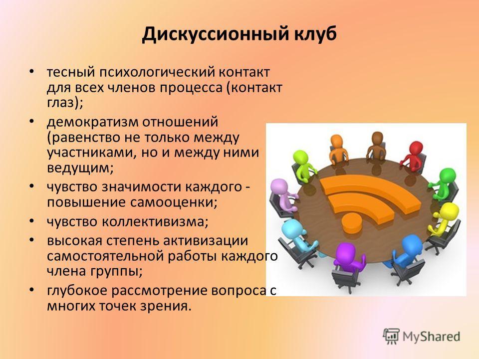 Дискуссионный клуб тесный психологический контакт для всех членов процесса (контакт глаз); демократизм отношений (равенство не только между участниками, но и между ними ведущим; чувство значимости каждого - повышение самооценки; чувство коллективизма