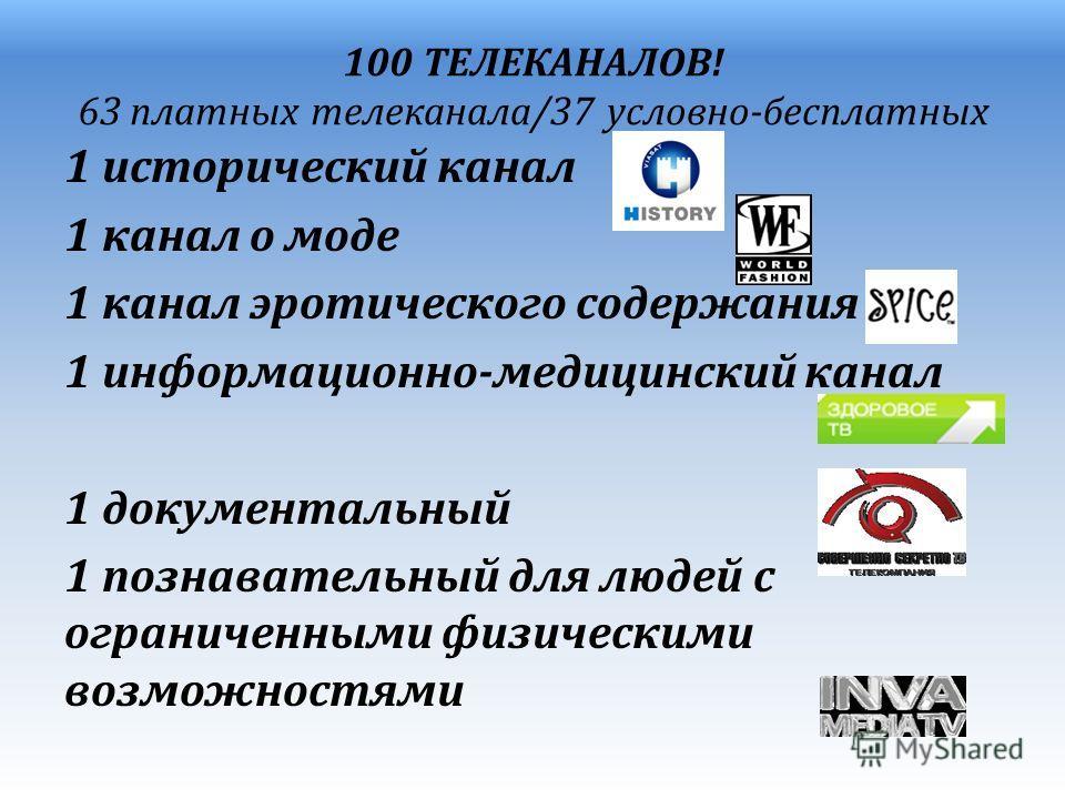 100 ТЕЛЕКАНАЛОВ! 63 платных телеканала/37 условно-бесплатных 1 исторический канал 1 канал о моде 1 канал эротического содержания 1 информационно-медицинский канал 1 документальный 1 познавательный для людей с ограниченными физическими возможностями