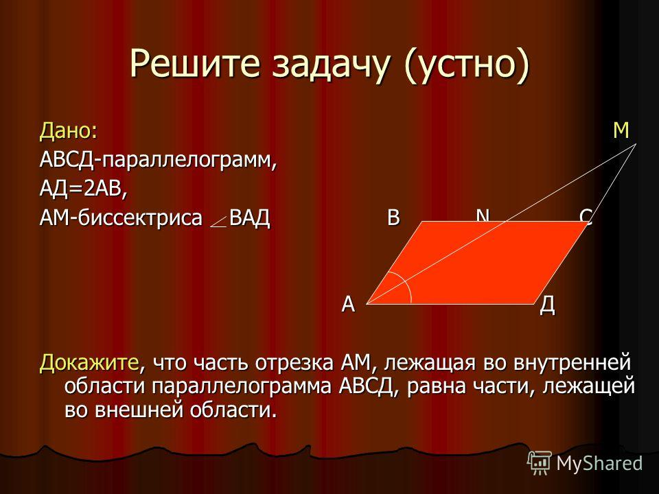 Решите задачу (устно) Дано: М АВСД-параллелограмм,АД=2АВ, АМ-биссектриса ВАД В N С А Д А Д Докажите, что часть отрезка АМ, лежащая во внутренней области параллелограмма АВСД, равна части, лежащей во внешней области.