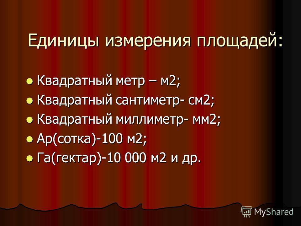 Единицы измерения площадей: Квадратный метр – м2; Квадратный метр – м2; Квадратный сантиметр- см2; Квадратный сантиметр- см2; Квадратный миллиметр- мм2; Квадратный миллиметр- мм2; Ар(сотка)-100 м2; Ар(сотка)-100 м2; Га(гектар)-10 000 м2 и др. Га(гект