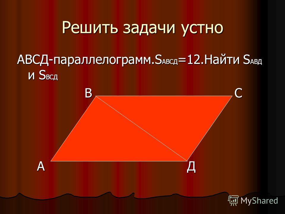 Решить задачи устно АВСД-параллелограмм.SАВСД=12.Найти SАВД и SВСД В С А Д