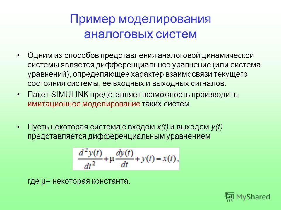 Пример моделирования аналоговых систем Одним из способов представления аналоговой динамической системы является дифференциальное уравнение (или система уравнений), определяющее характер взаимосвязи текущего состояния системы, ее входных и выходных си