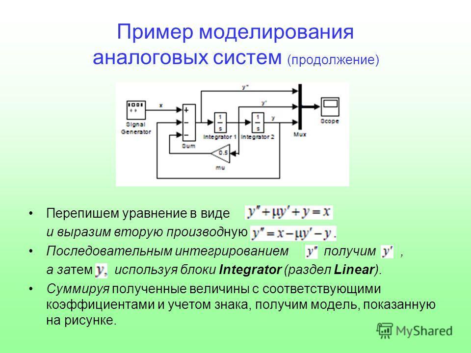 Пример моделирования аналоговых систем (продолжение) Перепишем уравнение в виде и выразим вторую производную Последовательным интегрированием получим, а затем используя блоки Integrator (раздел Linear). Суммируя полученные величины с соответствующими
