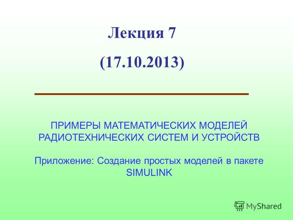 Лекция 7 (17.10.2013) ПРИМЕРЫ МАТЕМАТИЧЕСКИХ МОДЕЛЕЙ РАДИОТЕХНИЧЕСКИХ СИСТЕМ И УСТРОЙСТВ Приложение: Создание простых моделей в пакете SIMULINK