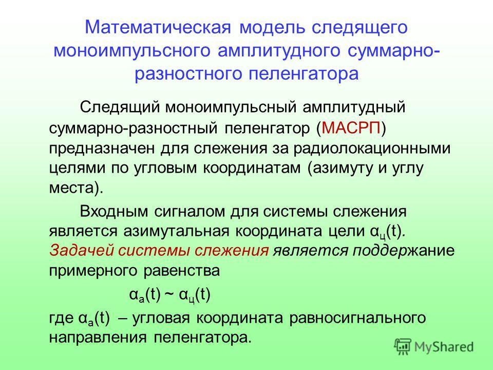 Математическая модель следящего моноимпульсного амплитудного суммарно- разностного пеленгатора Следящий моноимпульсный амплитудный суммарно-разностный пеленгатор (МАСРП) предназначен для слежения за радиолокационными целями по угловым координатам (аз