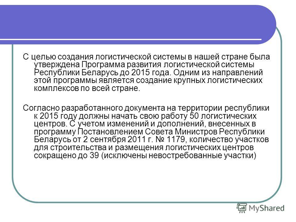 C целью создания логистической системы в нашей стране была утверждена Программа развития логистической системы Республики Беларусь до 2015 года. Одним из направлений этой программы является создание крупных логистических комплексов по всей стране. Со