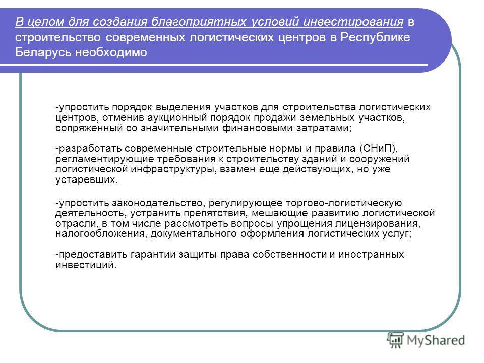 В целом для создания благоприятных условий инвестирования в строительство современных логистических центров в Республике Беларусь необходимо -упростить порядок выделения участков для строительства логистических центров, отменив аукционный порядок про