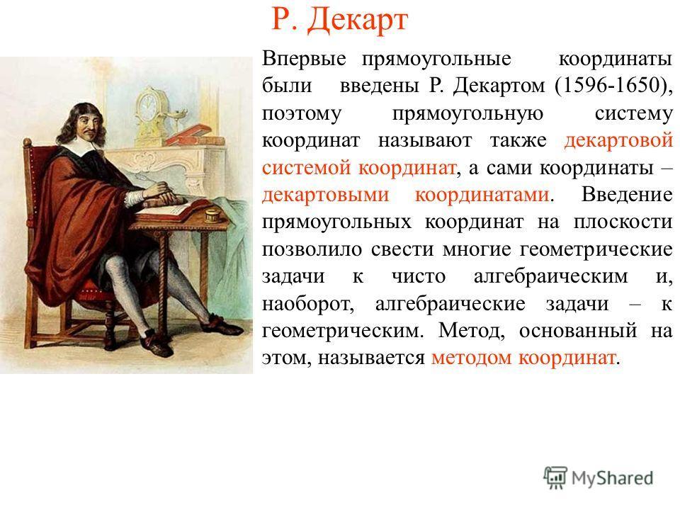 Р. Декарт Впервые прямоугольные координаты были введены Р. Декартом (1596-1650), поэтому прямоугольную систему координат называют также декартовой системой координат, а сами координаты – декартовыми координатами. Введение прямоугольных координат на п