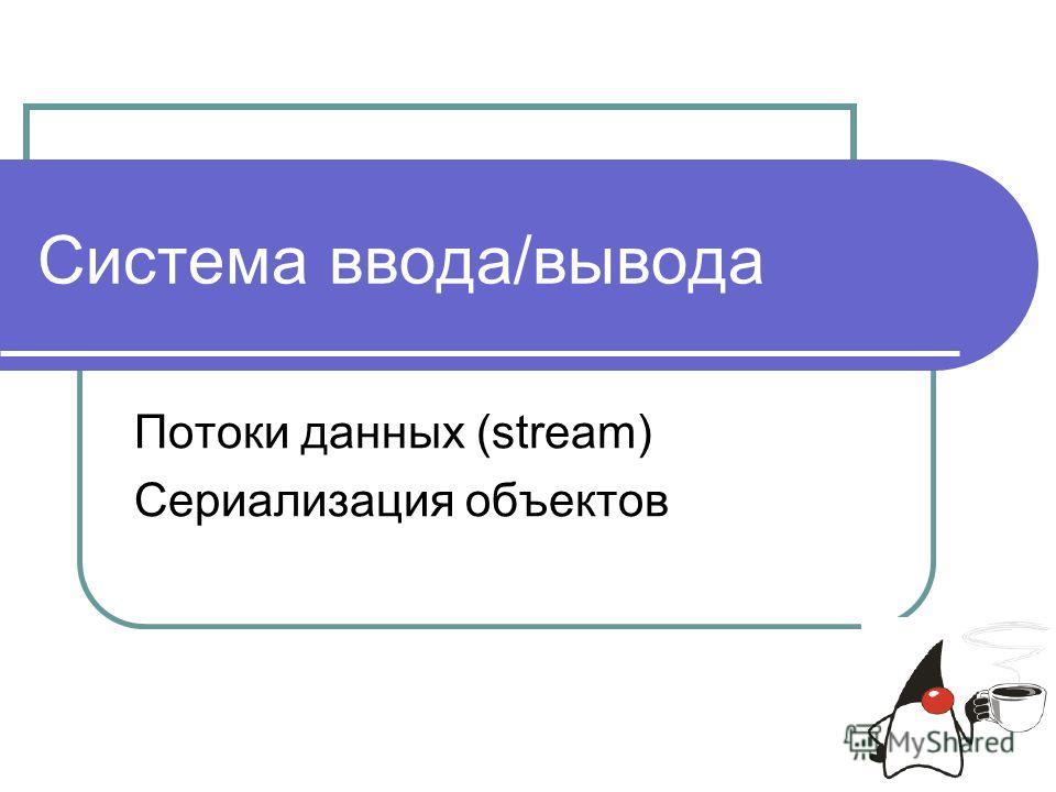 Система ввода/вывода Потоки данных (stream) Сериализация объектов