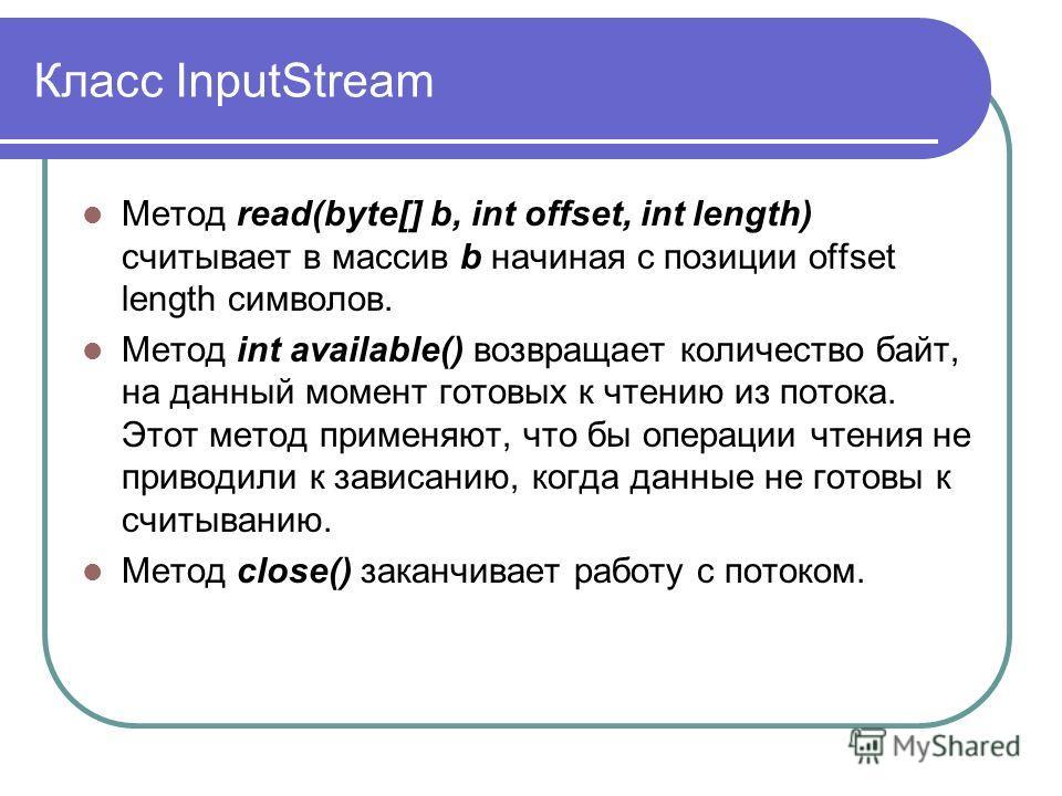 Класс InputStream Метод read(byte[] b, int offset, int length) считывает в массив b начиная с позиции offset length символов. Метод int available() возвращает количество байт, на данный момент готовых к чтению из потока. Этот метод применяют, что бы