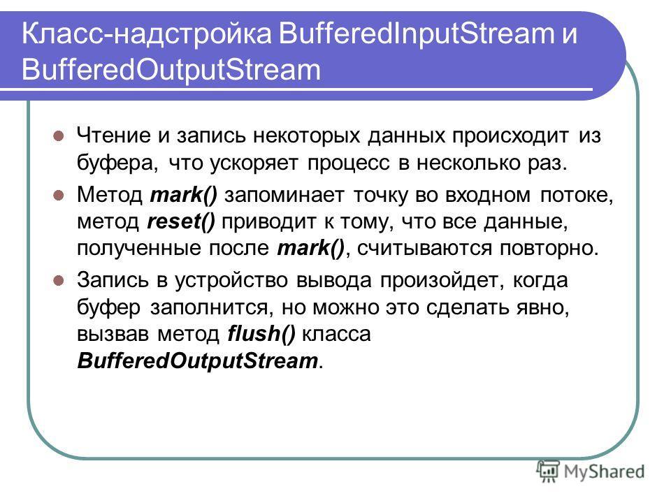 Класс-надстройка BufferedInputStream и BufferedOutputStream Чтение и запись некоторых данных происходит из буфера, что ускоряет процесс в несколько раз. Метод mark() запоминает точку во входном потоке, метод reset() приводит к тому, что все данные, п