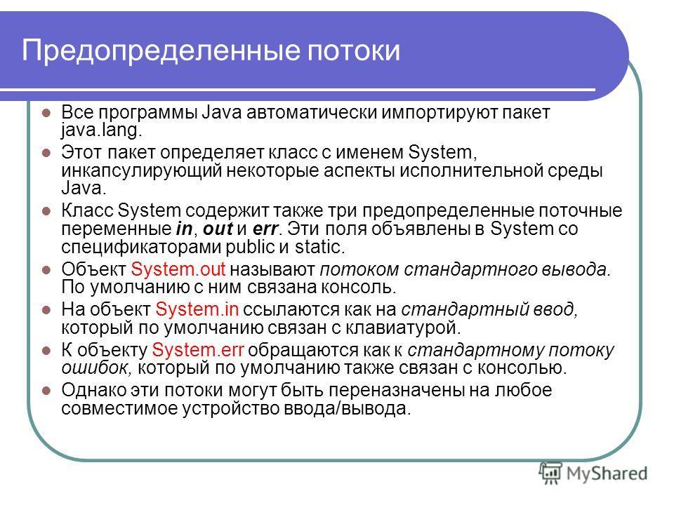 Предопределенные потоки Все программы Java автоматически импортируют пакет java.lang. Этот пакет определяет класс с именем System, инкапсулирующий некоторые аспекты исполнительной среды Java. Класс System содержит также три предопределенные поточные