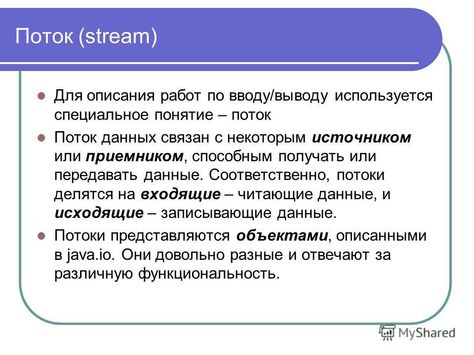 Поток (stream) Для описания работ по вводу/выводу используется специальное понятие – поток Поток данных связан с некоторым источником или приемником, способным получать или передавать данные. Соответственно, потоки делятся на входящие – читающие данн