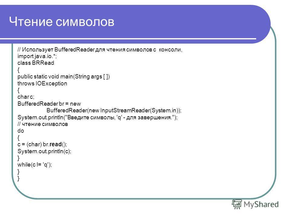 Чтение символов // Использует BufferedReader для чтения символов с консоли, import java.io.*; class BRRead { public static void main(String args [ ]) throws IOException { char c; BufferedReader br = new BufferedReader(new InputStreamReader(System.in)