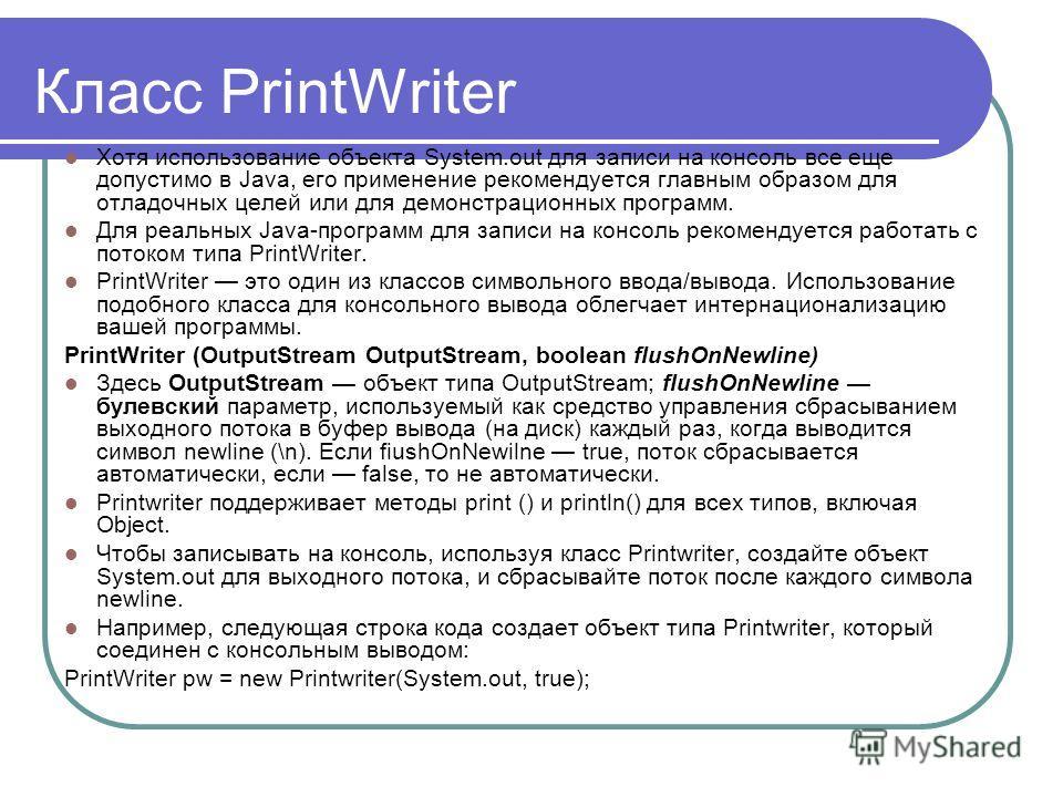 Класс PrintWriter Хотя использование объекта System.out для записи на консоль все еще допустимо в Java, его применение рекомендуется главным образом для отладочных целей или для демонстрационных программ. Для реальных Java-программ для записи на конс