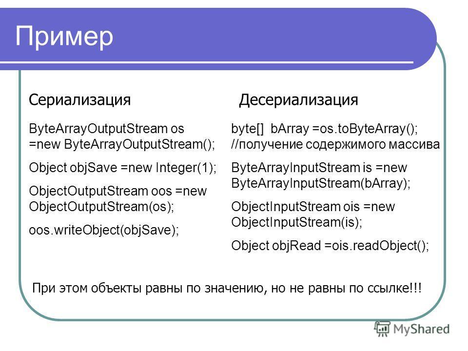 Пример ByteArrayOutputStream os =new ByteArrayOutputStream(); Object objSave =new Integer(1); ObjectOutputStream oos =new ObjectOutputStream(os); oos.writeObject(objSave); Сериализация byte[] bArray =os.toByteArray(); //получение содержимого массива