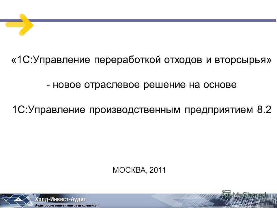 «1С:Управление переработкой отходов и вторсырья» - новое отраслевое решение на основе 1С:Управление производственным предприятием 8.2 МОСКВА, 2011