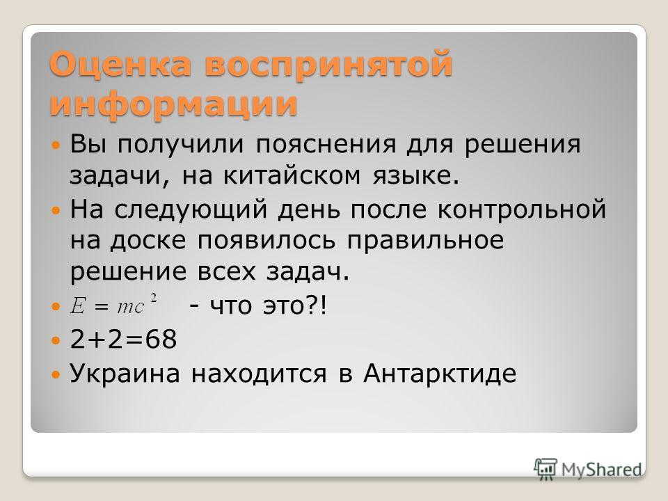 Оценка воспринятой информации Вы получили пояснения для решения задачи, на китайском языке. На следующий день после контрольной на доске появилось правильное решение всех задач. - что это?! 2+2=68 Украина находится в Антарктиде