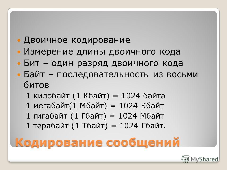 Двоичное кодирование Измерение длины двоичного кода Бит – один разряд двоичного кода Байт – последовательность из восьми битов 1 килобайт (1 Кбайт) = 1024 байта 1 мегабайт(1 Мбайт) = 1024 Кбайт 1 гигабайт (1 Гбайт) = 1024 Мбайт 1 терабайт (1 Тбайт) =