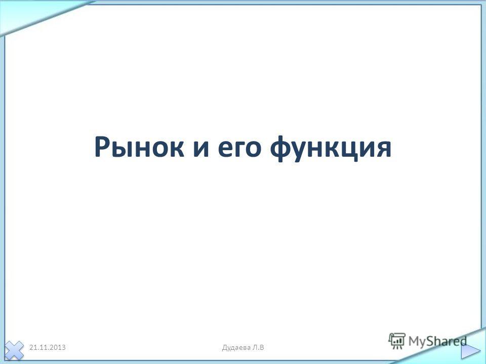 Рынок и его функция 21.11.2013Дудаева Л.В
