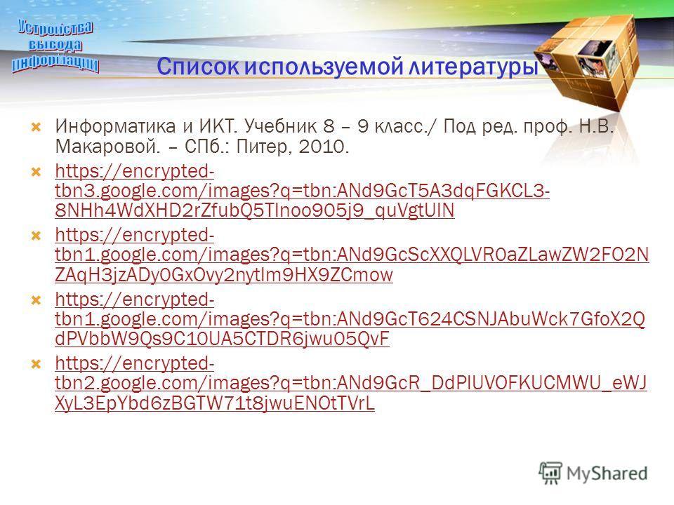 Список используемой литературы Информатика и ИКТ. Учебник 8 – 9 класс./ Под ред. проф. Н.В. Макаровой. – СПб.: Питер, 2010. https://encrypted- tbn3.google.com/images?q=tbn:ANd9GcT5A3dqFGKCL3- 8NHh4WdXHD2rZfubQ5Tlnoo905j9_quVgtUlN https://encrypted- t