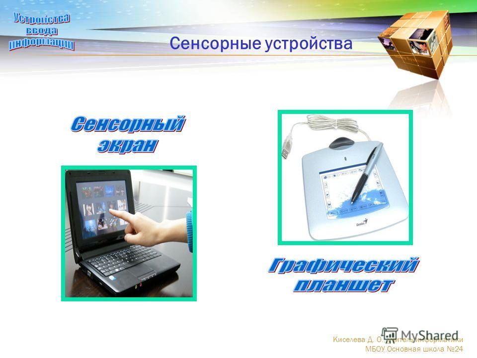 Сенсорные устройства Киселева Д. О., учитель информатики МБОУ Основная школа 24