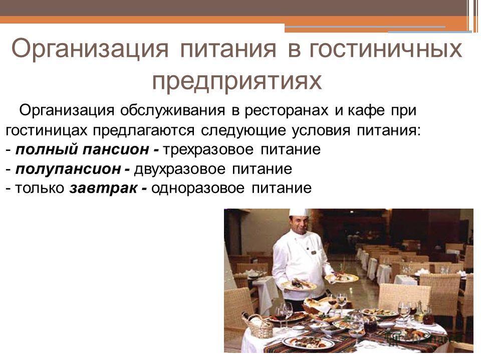 Организация питания в гостиничных предприятиях Организация обслуживания в ресторанах и кафе при гостиницах предлагаются следующие условия питания: - полный пансион - трехразовое питание - полупансион - двухразовое питание - только завтрак - одноразов