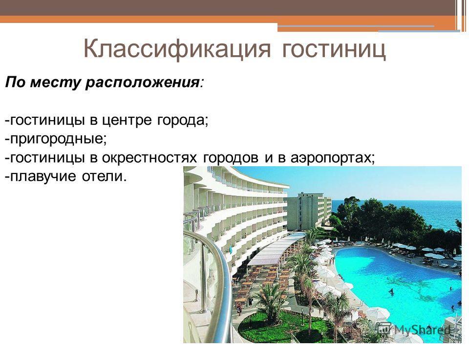 Классификация гостиниц По месту расположения: -гостиницы в центре города; -пригородные; -гостиницы в окрестностях городов и в аэропортах; -плавучие отели.