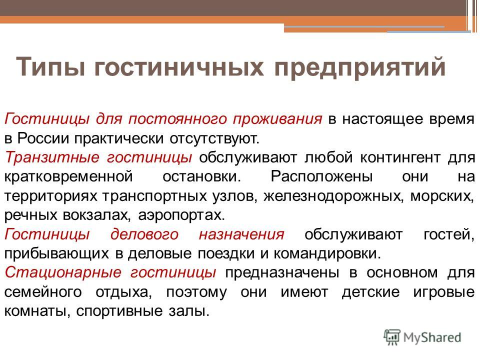 Типы гостиничных предприятий Гостиницы для постоянного проживания в настоящее время в России практически отсутствуют. Транзитные гостиницы обслуживают любой контингент для кратковременной остановки. Расположены они на территориях транспортных узлов,