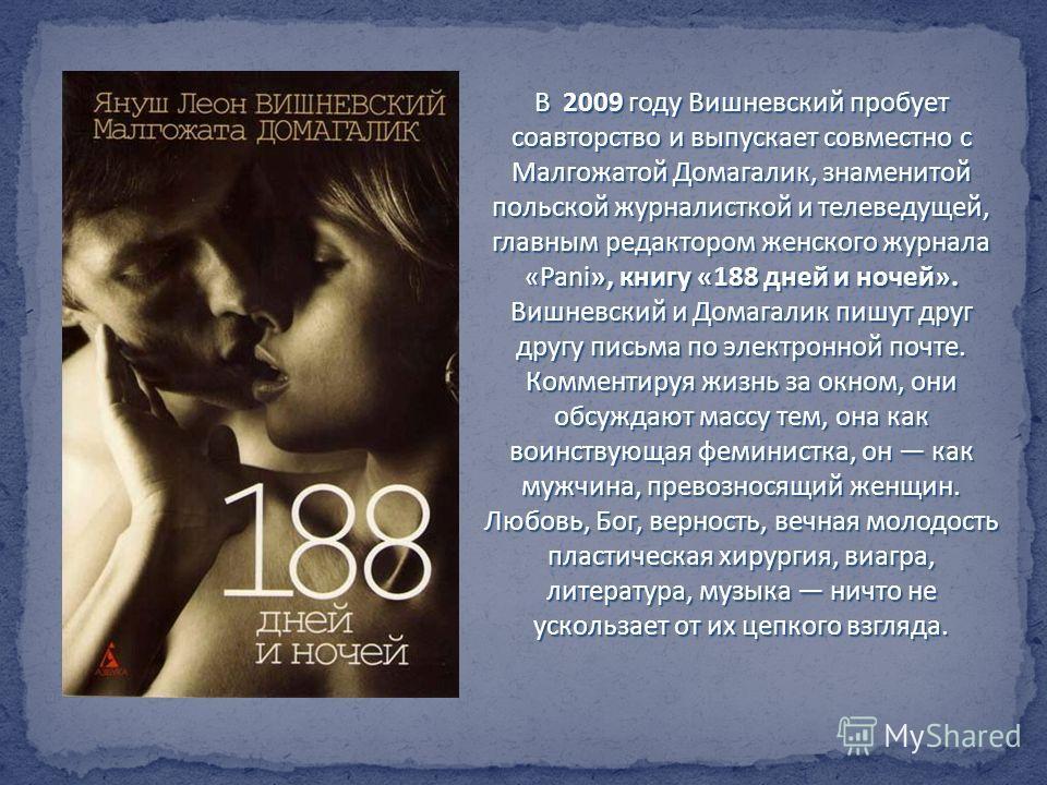 В 2009 году Вишневский пробует соавторство и выпускает совместно с Малгожатой Домагалик, знаменитой польской журналисткой и телеведущей, главным редактором женского журнала «Pani», книгу «188 дней и ночей». Вишневский и Домагалик пишут друг другу пис