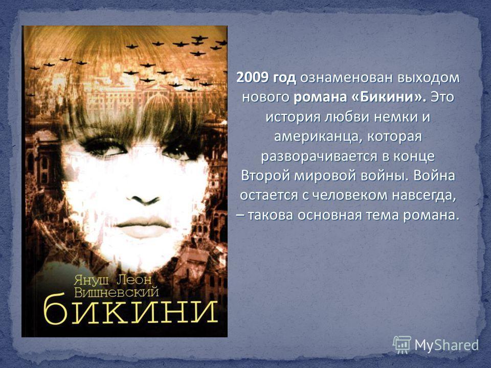 2009 год ознаменован выходом нового романа «Бикини». Это история любви немки и американца, которая разворачивается в конце Второй мировой войны. Война остается с человеком навсегда, – такова основная тема романа.
