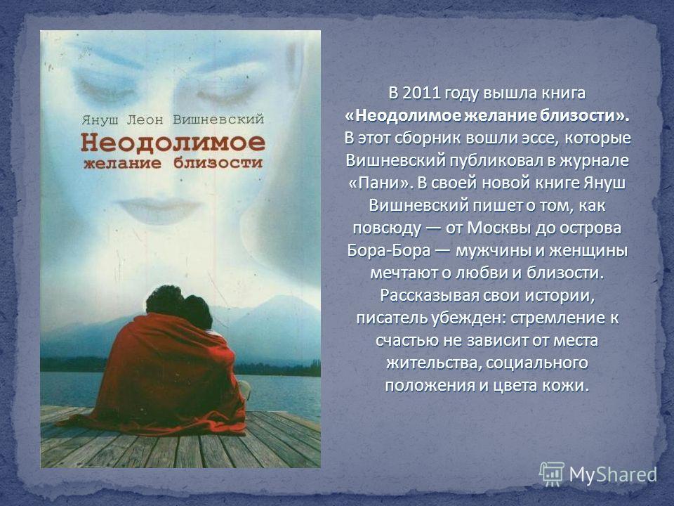 В 2011 году вышла книга «Неодолимое желание близости». В этот сборник вошли эссе, которые Вишневский публиковал в журнале «Пани». В своей новой книге Януш Вишневский пишет о том, как повсюду от Москвы до острова Бора-Бора мужчины и женщины мечтают о