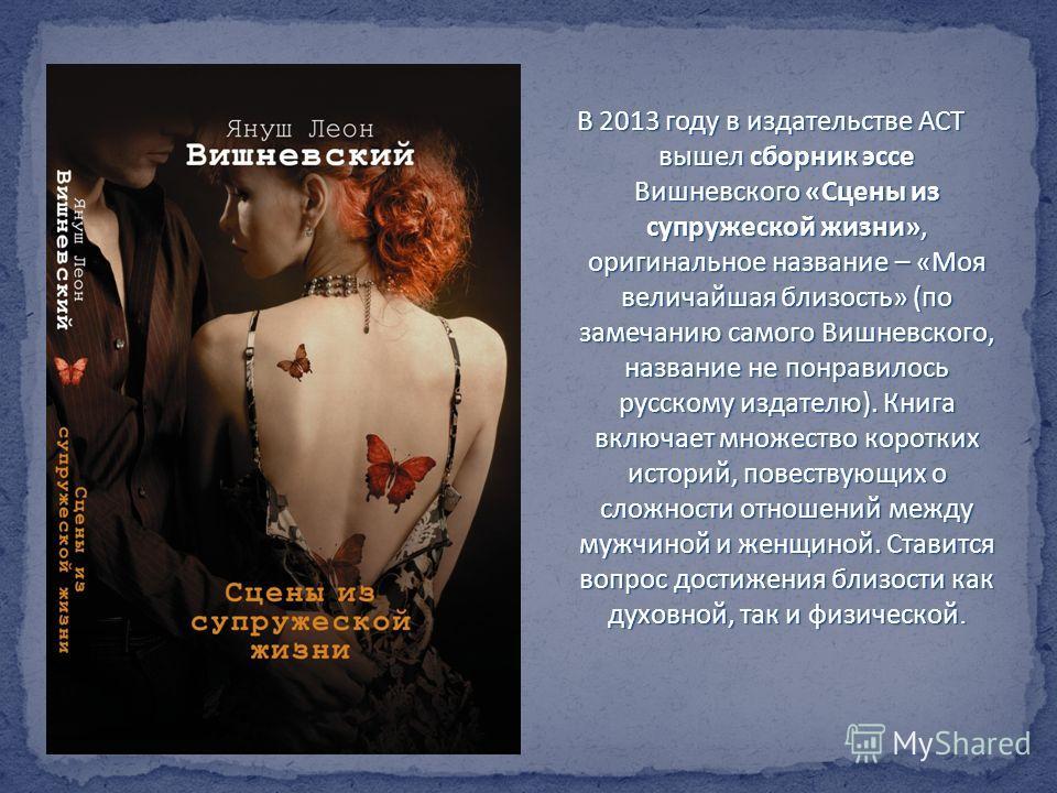 В 2013 году в издательстве АСТ вышел сборник эссе Вишневского «Сцены из супружеской жизни», оригинальное название – «Моя величайшая близость» (по замечанию самого Вишневского, название не понравилось русскому издателю). Книга включает множество корот