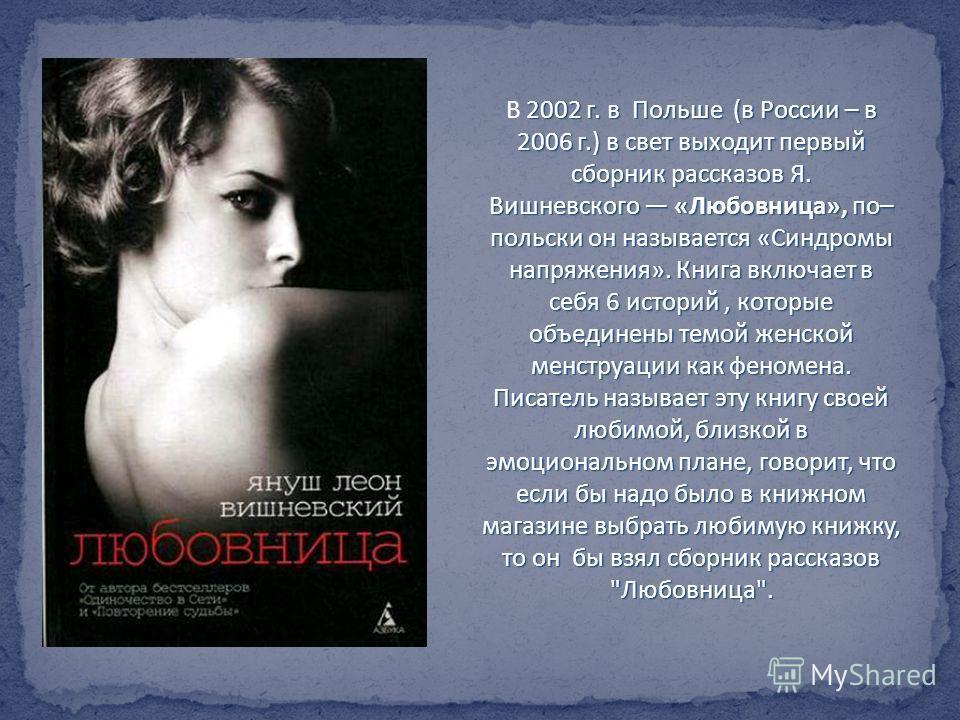 2002 г. в Польше (в России – в 2006 г.) в свет выходит первый сборник рассказов Я. Вишневского «Любовница», по– польски он называется «Синдромы напряжения». Книга включает в себя 6 историй, которые объединены темой женской менструации как феномена. П