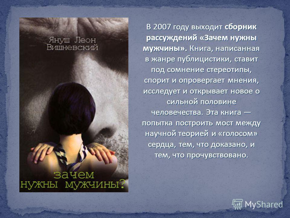 В 2007 году выходит сборник рассуждений «Зачем нужны мужчины». Книга, написанная в жанре публицистики, ставит под сомнение стереотипы, спорит и опровергает мнения, исследует и открывает новое о сильной половине человечества. Эта книга попытка построи