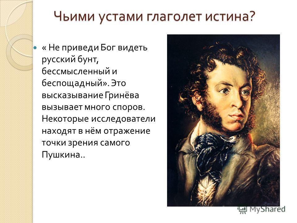 Чьими устами глаголет истина ? « Не приведи Бог видеть русский бунт, бессмысленный и беспощадный ». Это высказывание Гринёва вызывает много споров. Некоторые исследователи находят в нём отражение точки зрения самого Пушкина..