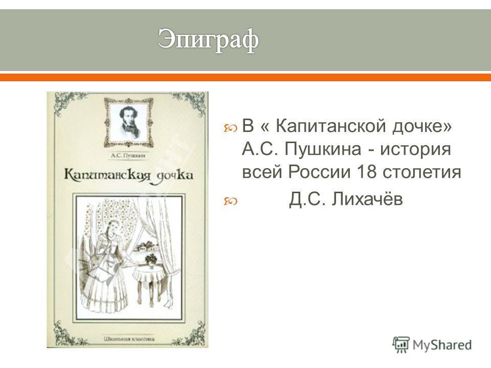 В « Капитанской дочке » А. С. Пушкина - история всей России 18 столетия Д. С. Лихачёв